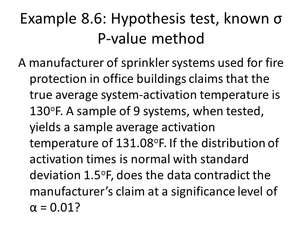 Example 8.6: Hypothesis test, known σ P-value method A manufacturer of sprinkler systems used for fire protection in office buildings claims that the true average system-activation temperature is 130 o F.