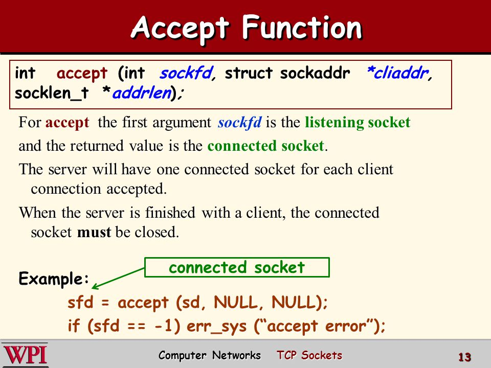 Computer Networks TCP Sockets 13 Accept Function For accept the first argument sockfd is the listening socket and the returned value is the connected socket.
