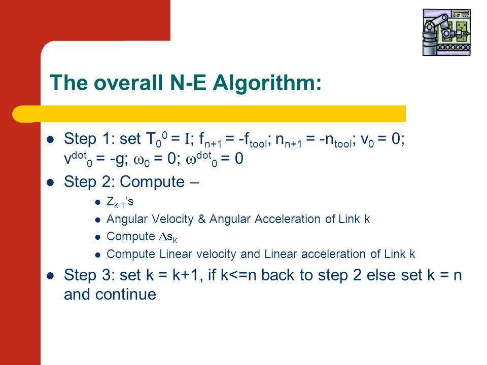 The overall N-E Algorithm: Step 1: set T 0 0 = I ; f n+1 = -f tool ; n n+1 = -n tool ; v 0 = 0; v dot 0 = -g;  0 = 0;  dot 0 = 0 Step 2: Compute – Z k-1 's Angular Velocity & Angular Acceleration of Link k Compute  s k Compute Linear velocity and Linear acceleration of Link k Step 3: set k = k+1, if k<=n back to step 2 else set k = n and continue