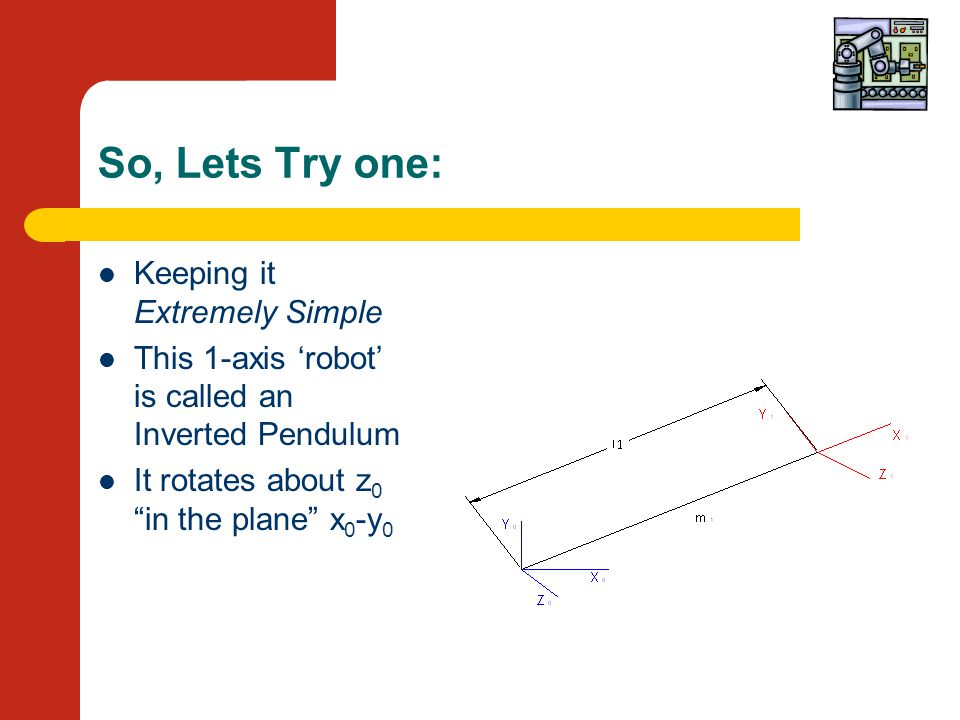 So, Lets Try one: Keeping it Extremely Simple This 1-axis 'robot' is called an Inverted Pendulum It rotates about z 0 in the plane x 0 -y 0
