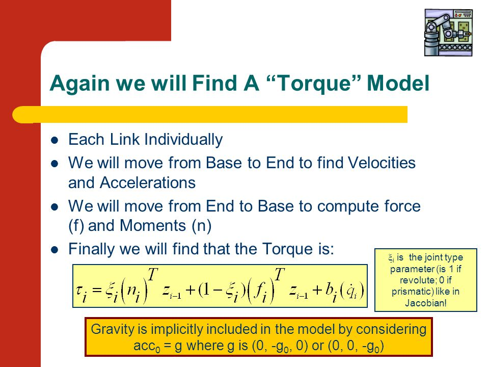 Again we will Find A Torque Model Each Link Individually We will move from Base to End to find Velocities and Accelerations We will move from End to Base to compute force (f) and Moments (n) Finally we will find that the Torque is: Gravity is implicitly included in the model by considering acc 0 = g where g is (0, -g 0, 0) or (0, 0, -g 0 )  i is the joint type parameter (is 1 if revolute; 0 if prismatic) like in Jacobian!