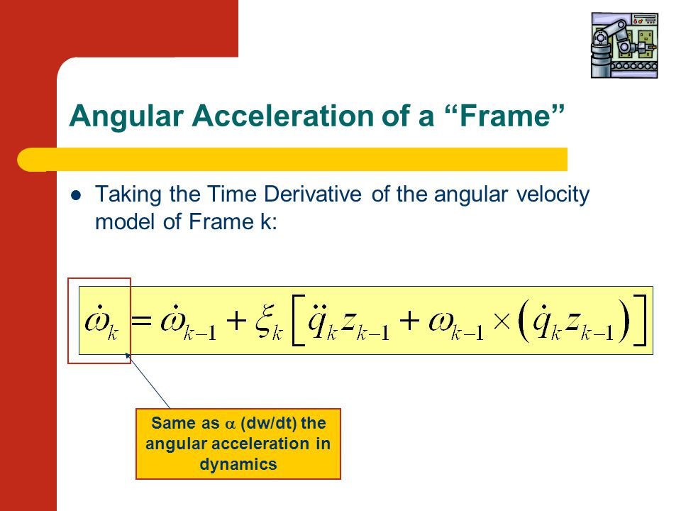 Angular Acceleration of a Frame Taking the Time Derivative of the angular velocity model of Frame k: Same as  (dw/dt) the angular acceleration in dynamics