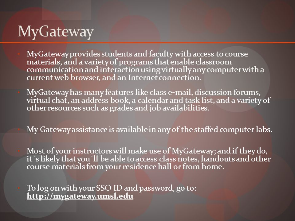 MyGateway MyGateway provides students and faculty with access to course materials, and a variety of programs that enable classroom communication and interaction using virtually any computer with a current web browser, and an Internet connection.