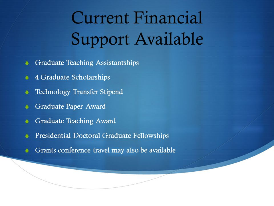 Current Financial Support Available  Graduate Teaching Assistantships  4 Graduate Scholarships  Technology Transfer Stipend  Graduate Paper Award  Graduate Teaching Award  Presidential Doctoral Graduate Fellowships  Grants conference travel may also be available