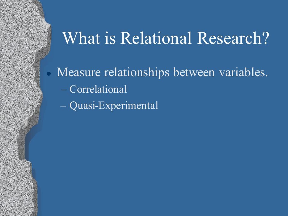 What is Relational Research. l Measure relationships between variables.