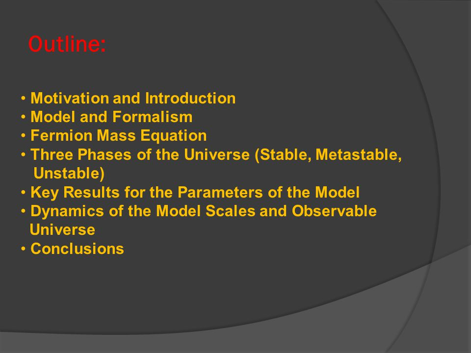Outline: Motivation and Introduction Model and Formalism Fermion Mass Equation Three Phases of the Universe (Stable, Metastable, Unstable) Key Results for the Parameters of the Model Dynamics of the Model Scales and Observable Universe Conclusions