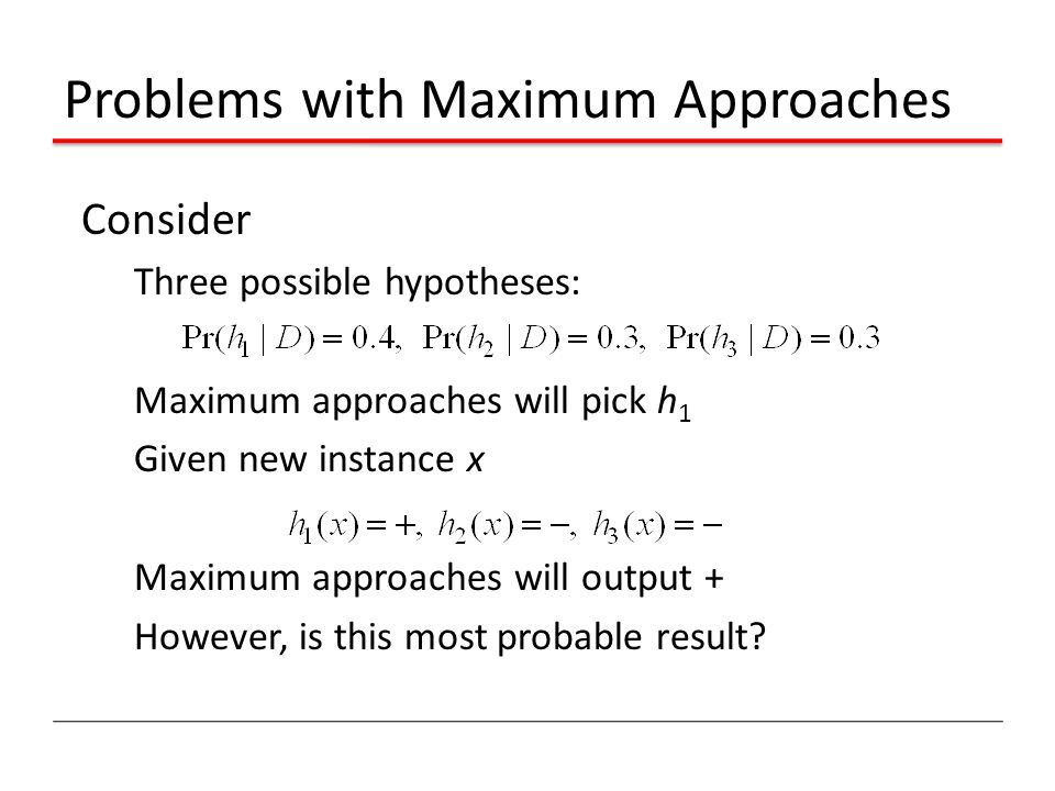 Problems with Maximum Approaches Consider Three possible hypotheses: Maximum approaches will pick h 1 Given new instance x Maximum approaches will output + However, is this most probable result