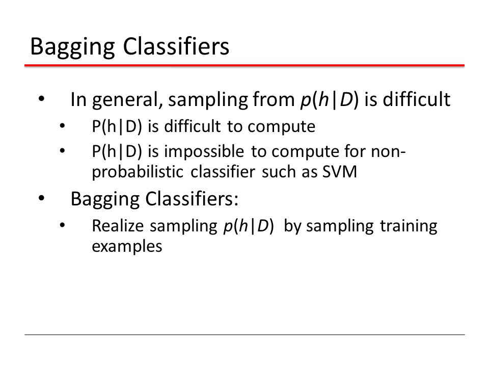 Bagging Classifiers In general, sampling from p(h|D) is difficult P(h|D) is difficult to compute P(h|D) is impossible to compute for non- probabilistic classifier such as SVM Bagging Classifiers: Realize sampling p(h|D) by sampling training examples