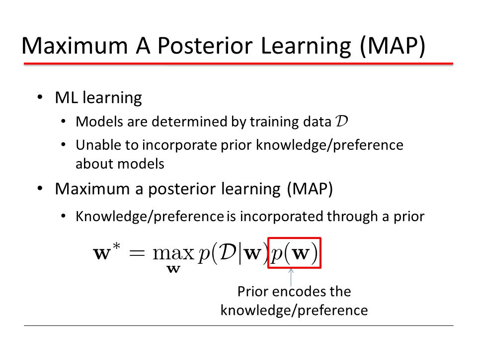 Maximum A Posterior Learning (MAP) ML learning Models are determined by training data Unable to incorporate prior knowledge/preference about models Maximum a posterior learning (MAP) Knowledge/preference is incorporated through a prior Prior encodes the knowledge/preference