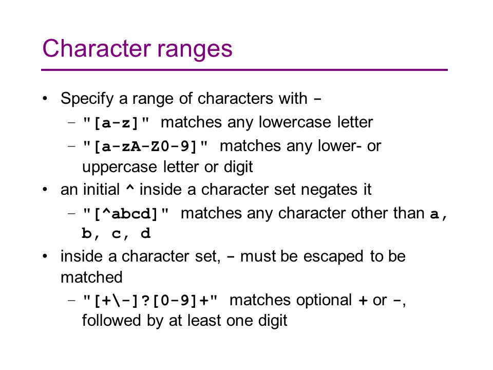 Character ranges Specify a range of characters with - – [a-z] matches any lowercase letter – [a-zA-Z0-9] matches any lower- or uppercase letter or digit an initial ^ inside a character set negates it – [^abcd] matches any character other than a, b, c, d inside a character set, - must be escaped to be matched – [+\-] [0-9]+ matches optional + or -, followed by at least one digit