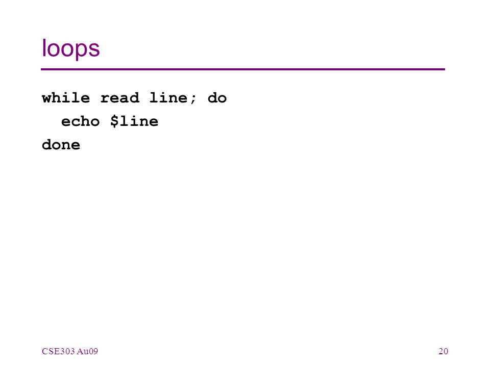 loops while read line; do echo $line done CSE303 Au0920
