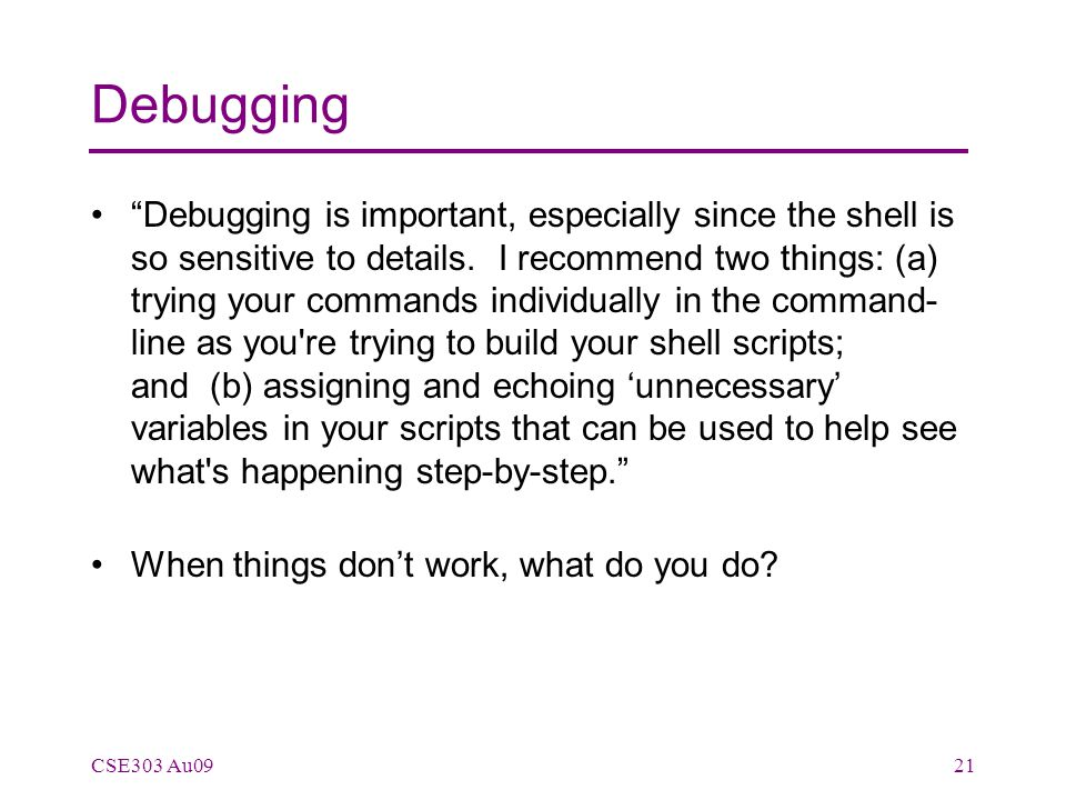 Debugging Debugging is important, especially since the shell is so sensitive to details.