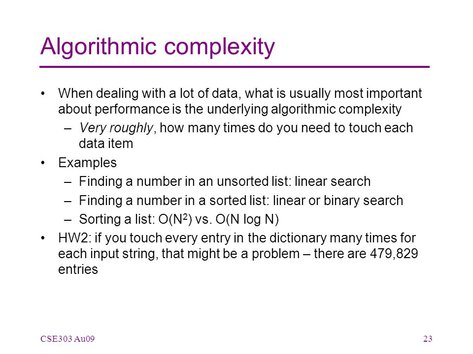 Algorithmic complexity When dealing with a lot of data, what is usually most important about performance is the underlying algorithmic complexity –Very roughly, how many times do you need to touch each data item Examples –Finding a number in an unsorted list: linear search –Finding a number in a sorted list: linear or binary search –Sorting a list: O(N 2 ) vs.