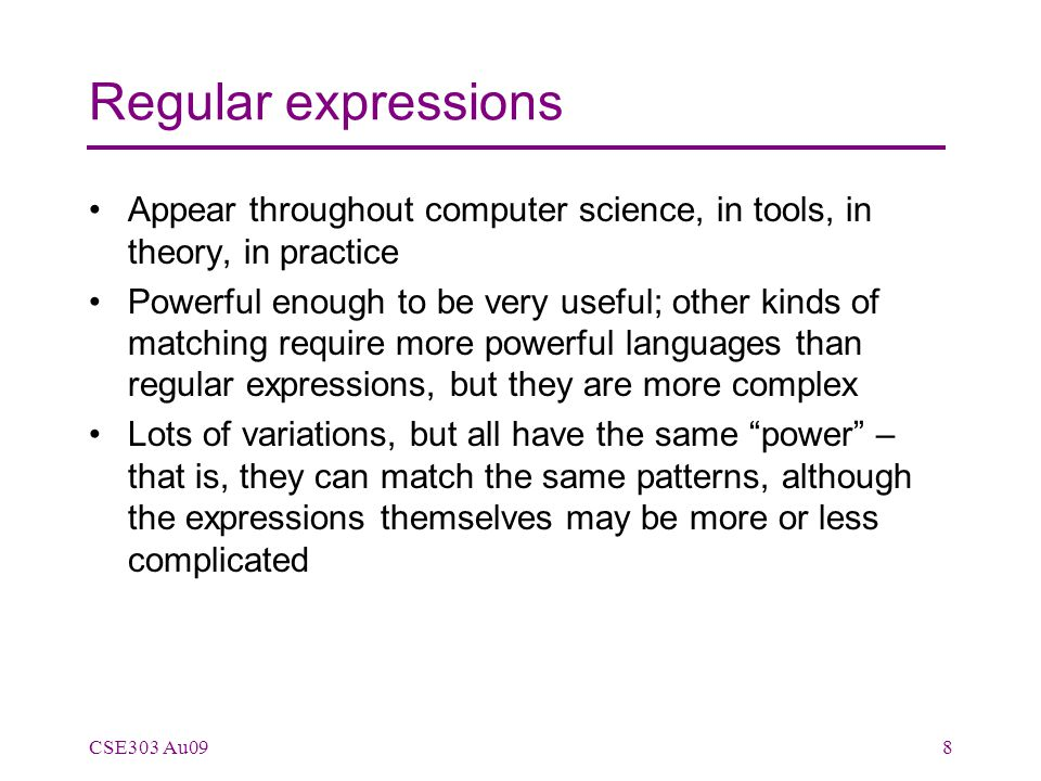 Regular expressions Appear throughout computer science, in tools, in theory, in practice Powerful enough to be very useful; other kinds of matching require more powerful languages than regular expressions, but they are more complex Lots of variations, but all have the same power – that is, they can match the same patterns, although the expressions themselves may be more or less complicated CSE303 Au098