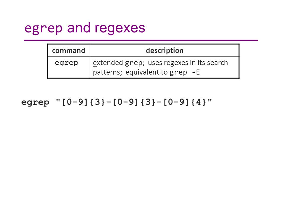 egrep and regexes egrep [0-9]{3}-[0-9]{3}-[0-9]{4} commanddescription egrep extended grep ; uses regexes in its search patterns; equivalent to grep -E