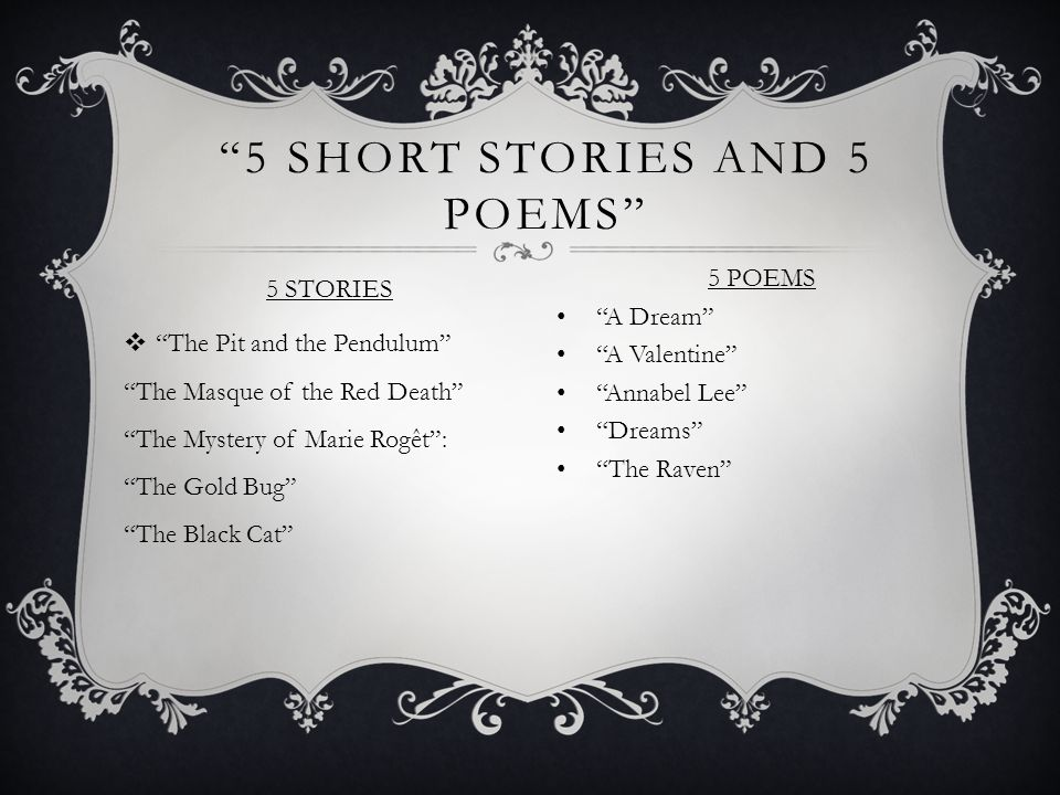 5 SHORT STORIES AND 5 POEMS 5 STORIES  The Pit and the Pendulum The Masque of the Red Death The Mystery of Marie Rogêt : The Gold Bug The Black Cat 5 POEMS A Dream A Valentine Annabel Lee Dreams The Raven