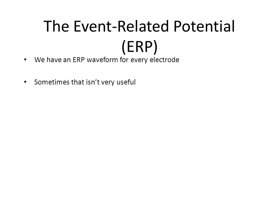 The Event-Related Potential (ERP) We have an ERP waveform for every electrode Sometimes that isn't very useful