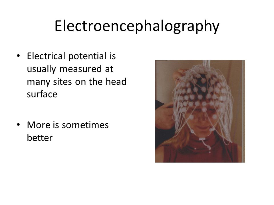Electroencephalography Electrical potential is usually measured at many sites on the head surface More is sometimes better