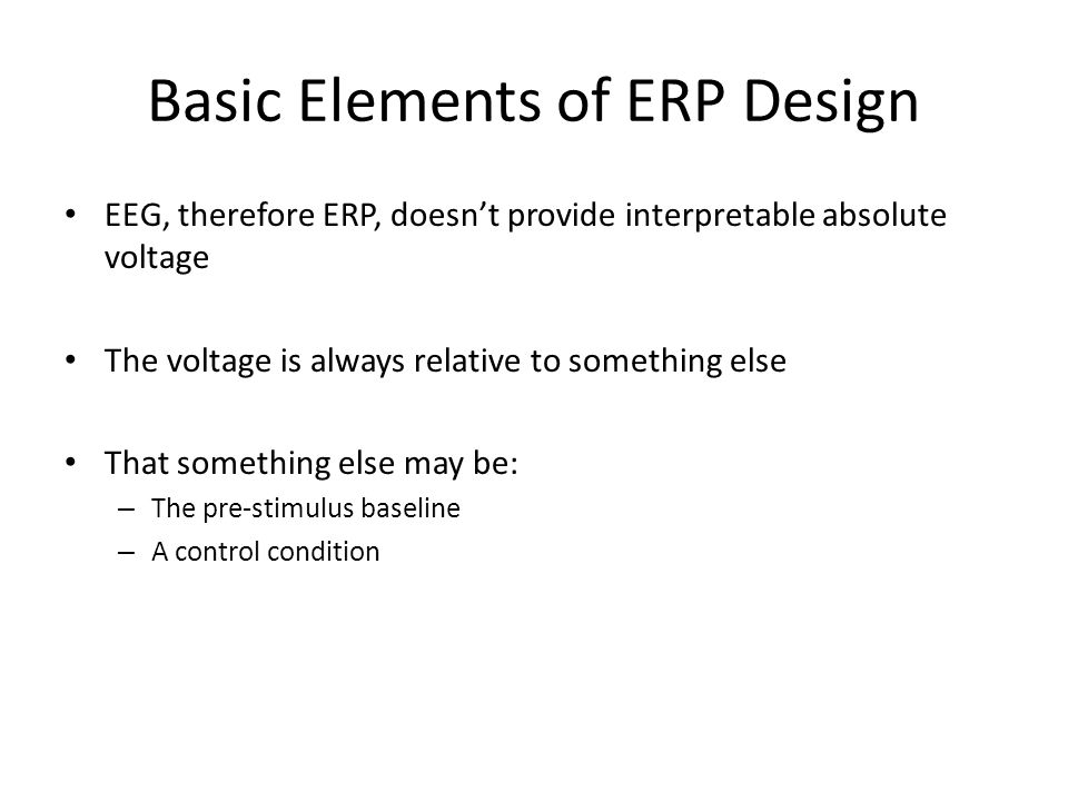 Basic Elements of ERP Design EEG, therefore ERP, doesn't provide interpretable absolute voltage The voltage is always relative to something else That something else may be: – The pre-stimulus baseline – A control condition