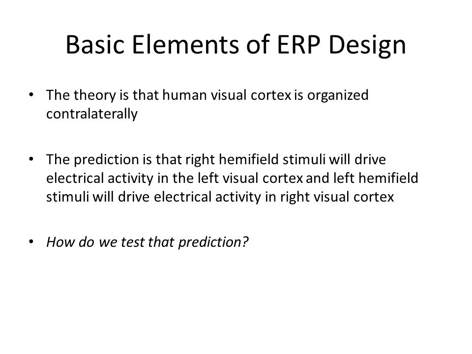 Basic Elements of ERP Design The theory is that human visual cortex is organized contralaterally The prediction is that right hemifield stimuli will drive electrical activity in the left visual cortex and left hemifield stimuli will drive electrical activity in right visual cortex How do we test that prediction