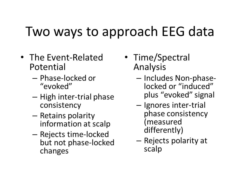 Two ways to approach EEG data The Event-Related Potential – Phase-locked or evoked – High inter-trial phase consistency – Retains polarity information at scalp – Rejects time-locked but not phase-locked changes Time/Spectral Analysis – Includes Non-phase- locked or induced plus evoked signal – Ignores inter-trial phase consistency (measured differently) – Rejects polarity at scalp