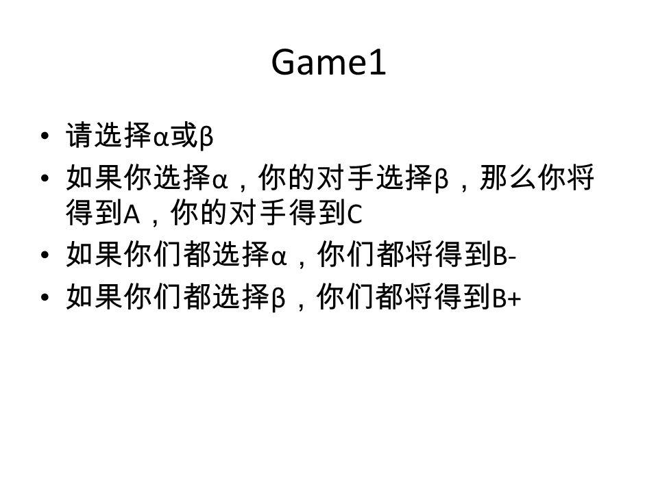Game1 请选择 α 或 β 如果你选择 α ,你的对手选择 β ,那么你将 得到 A ,你的对手得到 C 如果你们都选择 α ,你们都将得到 B- 如果你们都选择 β ,你们都将得到 B+