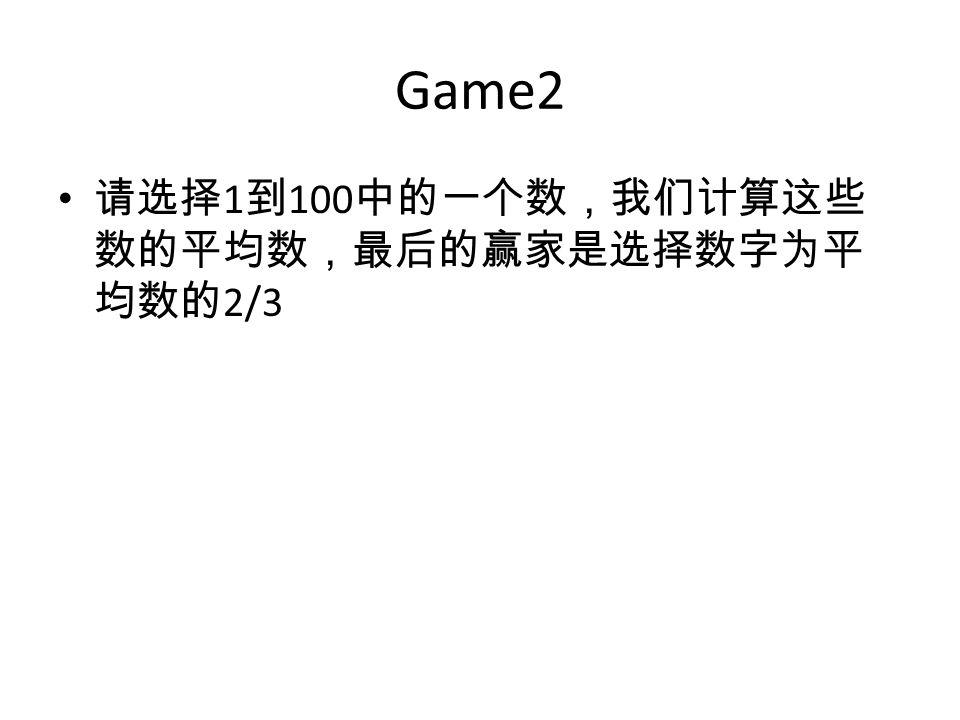 Game2 请选择 1 到 100 中的一个数,我们计算这些 数的平均数,最后的赢家是选择数字为平 均数的 2/3