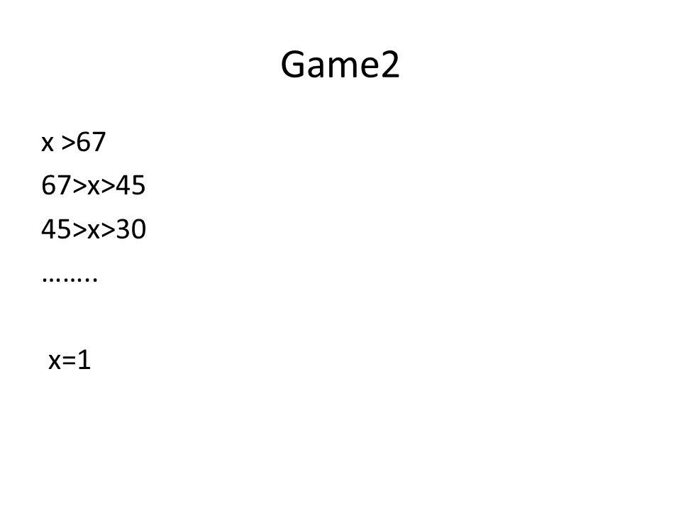 Game2 x >67 67>x>45 45>x>30 …….. x=1