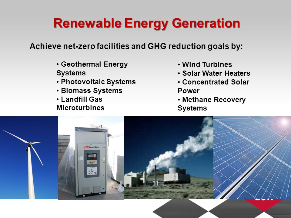 Renewable Energy Generation Geothermal Energy Systems Photovoltaic Systems Biomass Systems Landfill Gas Microturbines Wind Turbines Solar Water Heaters Concentrated Solar Power Methane Recovery Systems Achieve net-zero facilities and GHG reduction goals by: