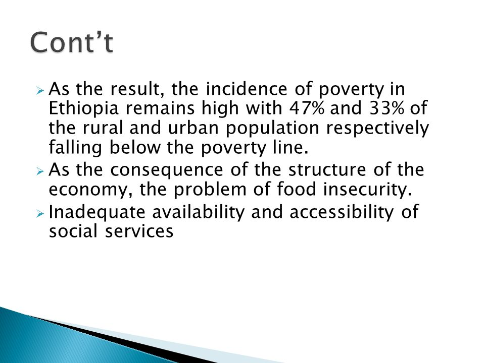  As the result, the incidence of poverty in Ethiopia remains high with 47% and 33% of the rural and urban population respectively falling below the poverty line.