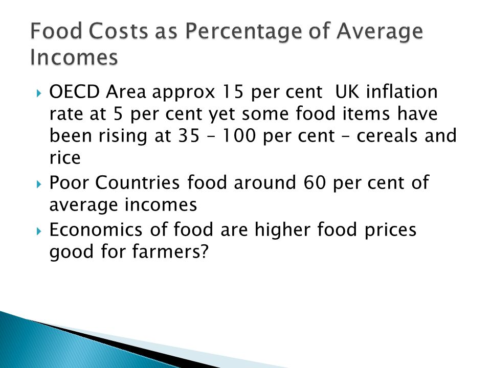  OECD Area approx 15 per cent UK inflation rate at 5 per cent yet some food items have been rising at 35 – 100 per cent – cereals and rice  Poor Countries food around 60 per cent of average incomes  Economics of food are higher food prices good for farmers