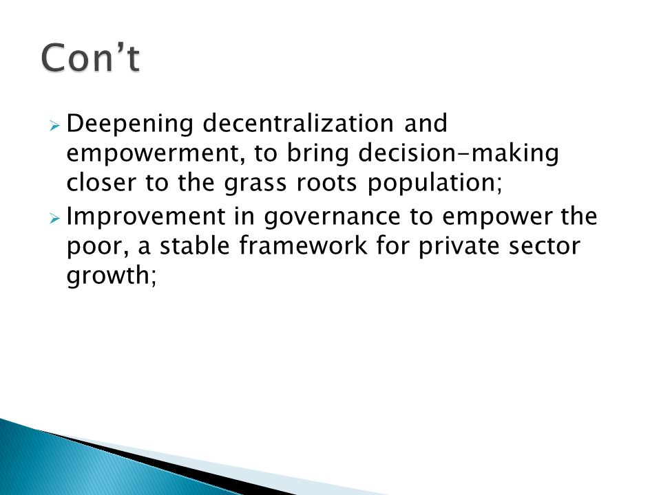  Deepening decentralization and empowerment, to bring decision-making closer to the grass roots population;  Improvement in governance to empower the poor, a stable framework for private sector growth;