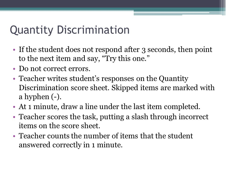 Quantity Discrimination If the student does not respond after 3 seconds, then point to the next item and say, Try this one. Do not correct errors.