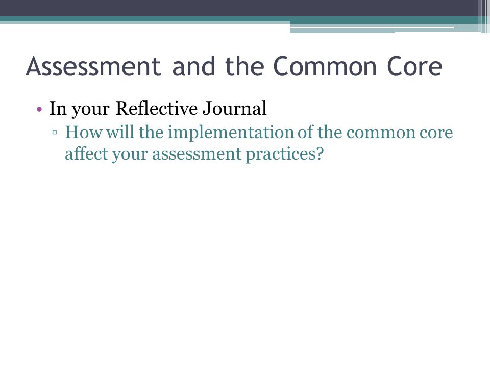 Assessment and the Common Core In your Reflective Journal ▫How will the implementation of the common core affect your assessment practices