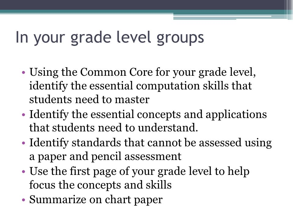 In your grade level groups Using the Common Core for your grade level, identify the essential computation skills that students need to master Identify the essential concepts and applications that students need to understand.
