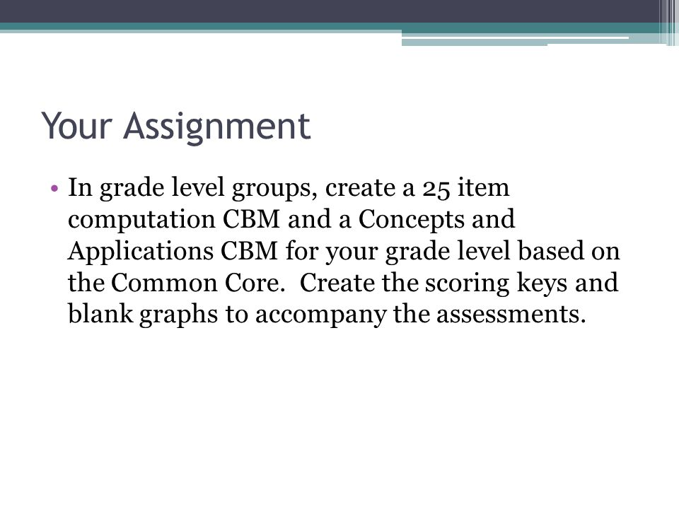 Your Assignment In grade level groups, create a 25 item computation CBM and a Concepts and Applications CBM for your grade level based on the Common Core.