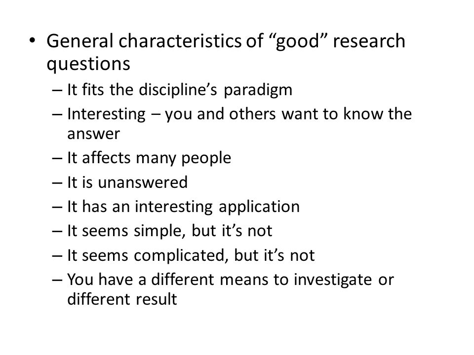 General characteristics of good research questions – It fits the discipline's paradigm – Interesting – you and others want to know the answer – It affects many people – It is unanswered – It has an interesting application – It seems simple, but it's not – It seems complicated, but it's not – You have a different means to investigate or different result