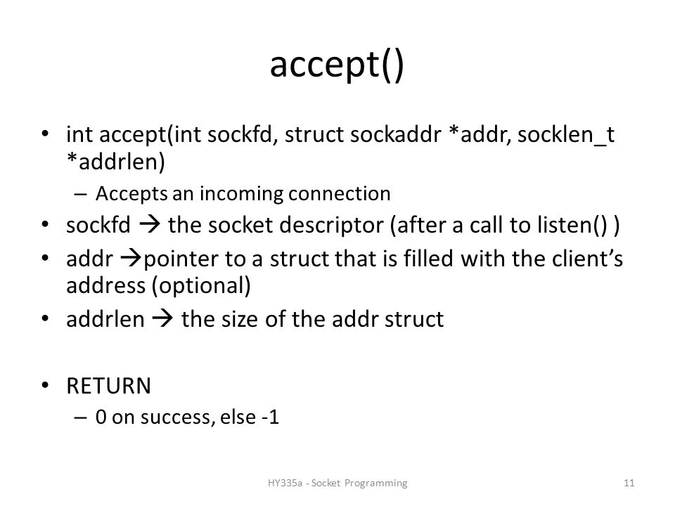 accept() int accept(int sockfd, struct sockaddr *addr, socklen_t *addrlen) – Accepts an incoming connection sockfd  the socket descriptor (after a call to listen() ) addr  pointer to a struct that is filled with the client's address (optional) addrlen  the size of the addr struct RETURN – 0 on success, else -1 11HY335a - Socket Programming
