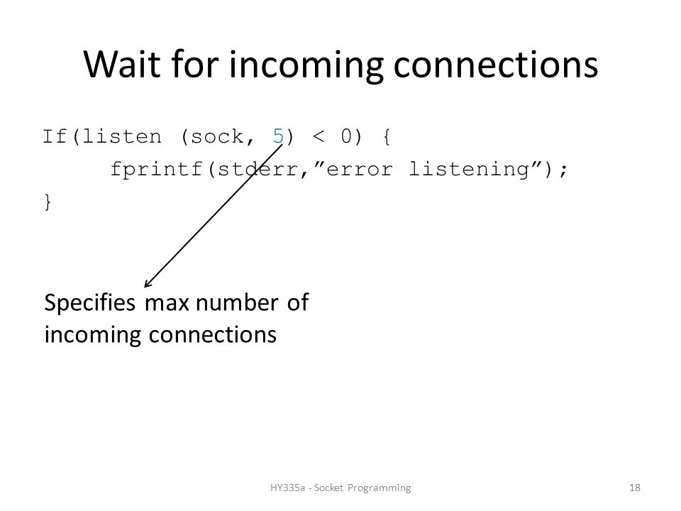 Wait for incoming connections If(listen (sock, 5) < 0) { fprintf(stderr, error listening ); } Specifies max number of incoming connections 18HY335a - Socket Programming