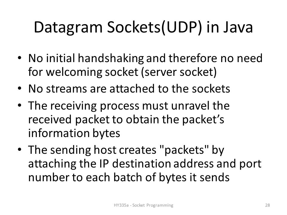 Datagram Sockets(UDP) in Java No initial handshaking and therefore no need for welcoming socket (server socket) No streams are attached to the sockets The receiving process must unravel the received packet to obtain the packet's information bytes The sending host creates packets by attaching the IP destination address and port number to each batch of bytes it sends 28HY335a - Socket Programming