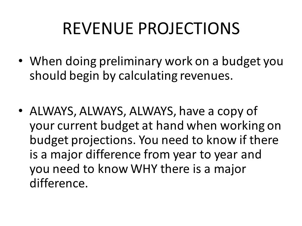 REVENUE PROJECTIONS When doing preliminary work on a budget you should begin by calculating revenues.