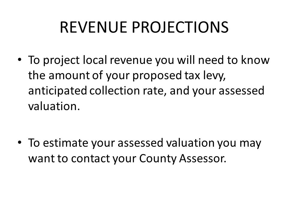 REVENUE PROJECTIONS To project local revenue you will need to know the amount of your proposed tax levy, anticipated collection rate, and your assessed valuation.