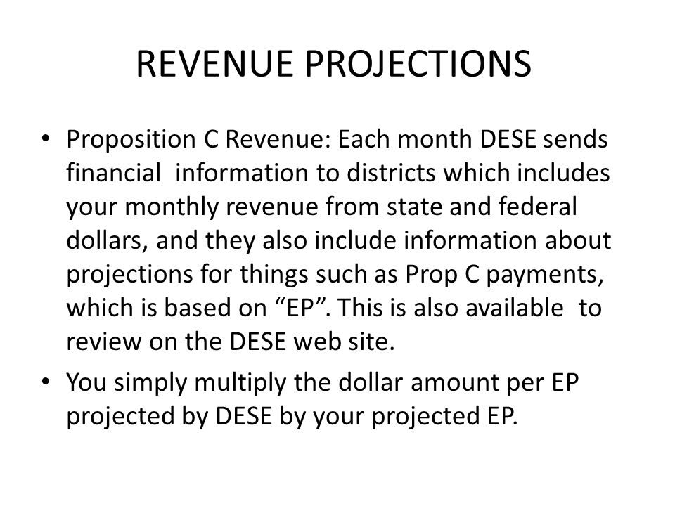 REVENUE PROJECTIONS Proposition C Revenue: Each month DESE sends financial information to districts which includes your monthly revenue from state and federal dollars, and they also include information about projections for things such as Prop C payments, which is based on EP .