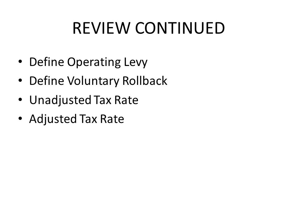 REVIEW CONTINUED Define Operating Levy Define Voluntary Rollback Unadjusted Tax Rate Adjusted Tax Rate