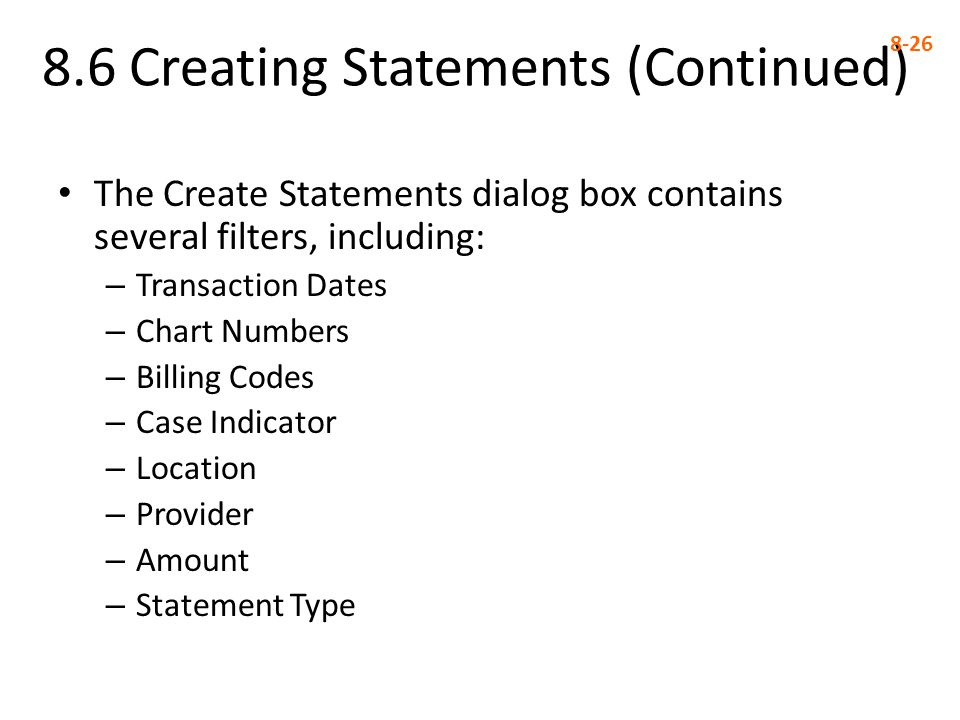 8.6 Creating Statements (Continued) 8-26 The Create Statements dialog box contains several filters, including: – Transaction Dates – Chart Numbers – Billing Codes – Case Indicator – Location – Provider – Amount – Statement Type