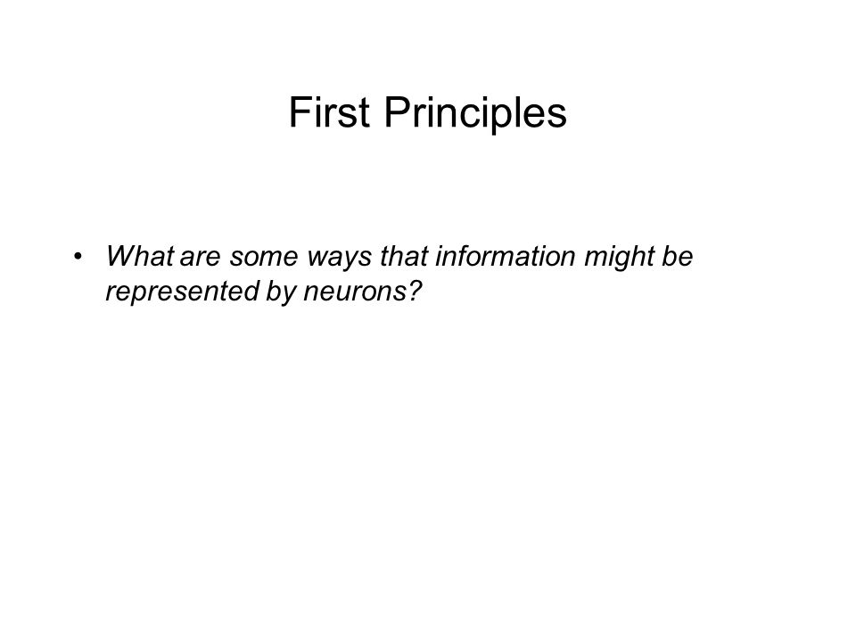 First Principles What are some ways that information might be represented by neurons