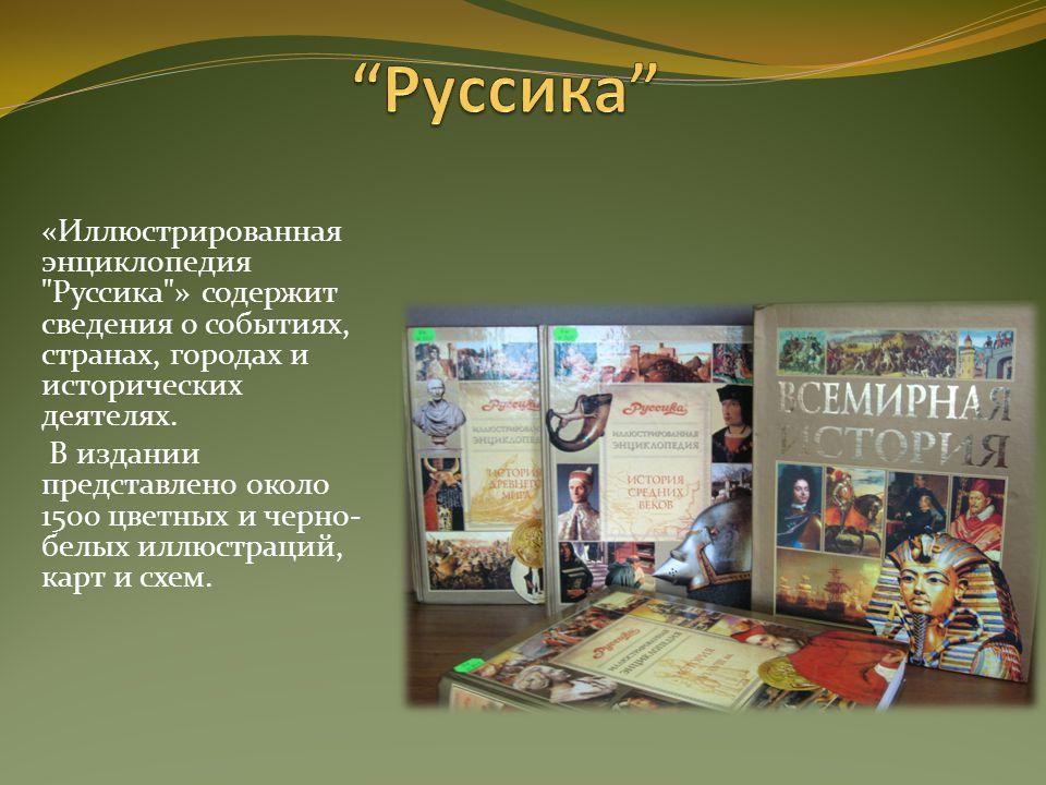 «Иллюстрированная энциклопедия Руссика » содержит сведения о событиях, странах, городах и исторических деятелях.