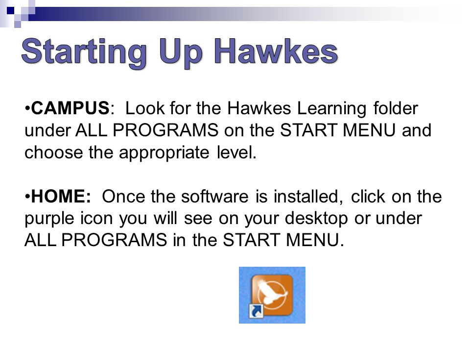 CAMPUS: Look for the Hawkes Learning folder under ALL PROGRAMS on the START MENU and choose the appropriate level.