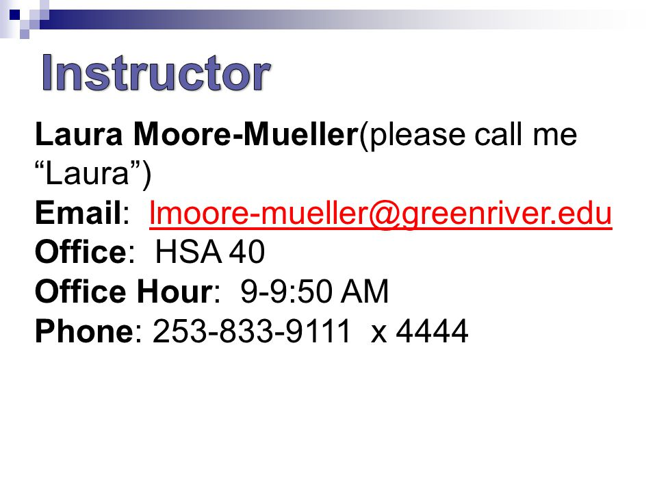 Laura Moore-Mueller(please call me Laura )   Office: HSA 40 Office Hour: 9-9:50 AM Phone: x 4444
