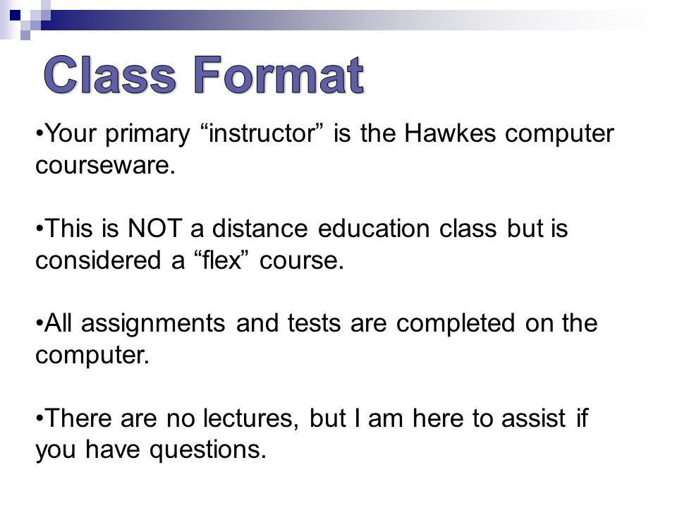 Your primary instructor is the Hawkes computer courseware.